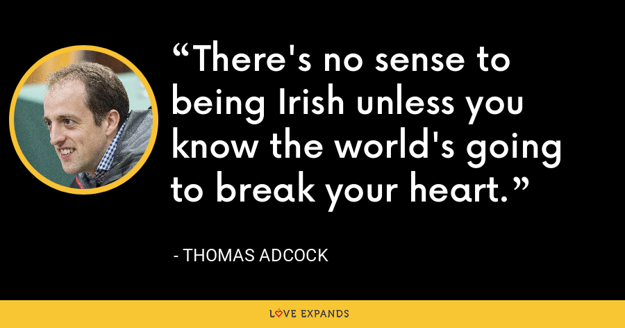 There's no sense to being Irish unless you know the world's going to break your heart. - Thomas Adcock