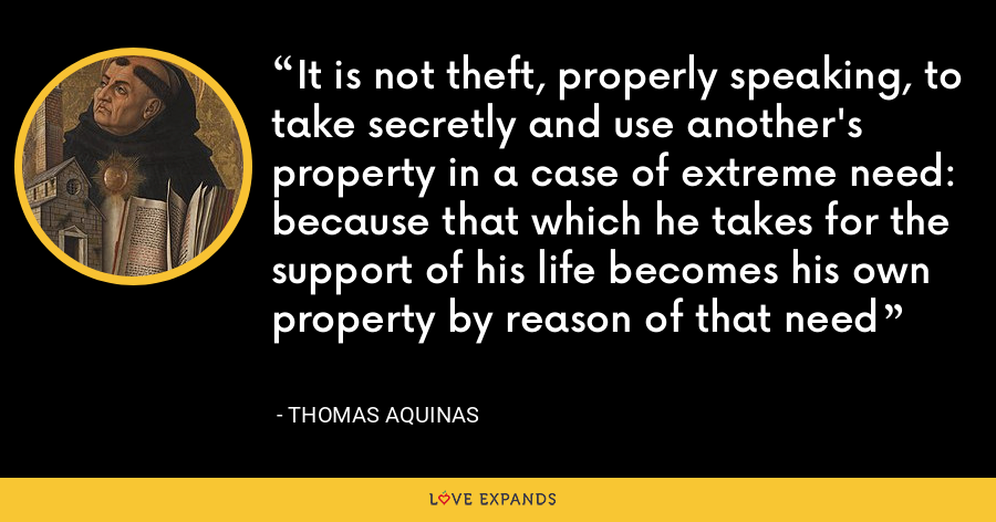 It is not theft, properly speaking, to take secretly and use another's property in a case of extreme need: because that which he takes for the support of his life becomes his own property by reason of that need - Thomas Aquinas