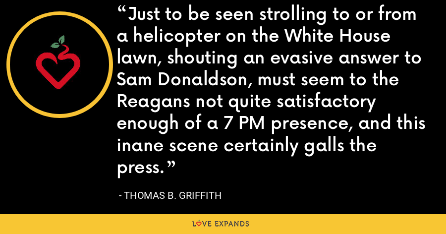 Just to be seen strolling to or from a helicopter on the White House lawn, shouting an evasive answer to Sam Donaldson, must seem to the Reagans not quite satisfactory enough of a 7 PM presence, and this inane scene certainly galls the press. - Thomas B. Griffith