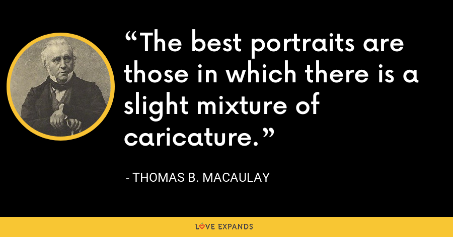 The best portraits are those in which there is a slight mixture of caricature. - Thomas B. Macaulay