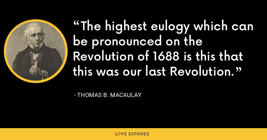 The highest eulogy which can be pronounced on the Revolution of 1688 is this that this was our last Revolution. - Thomas B. Macaulay