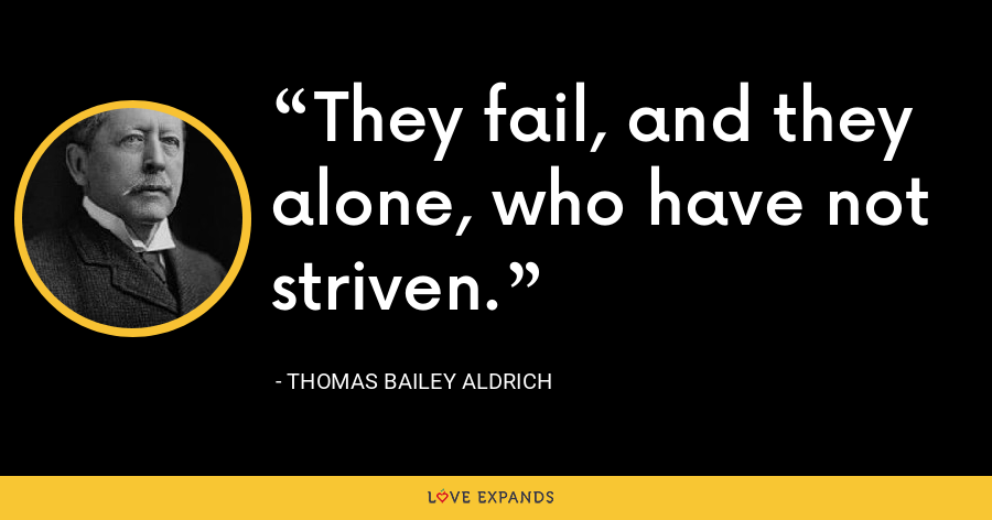 They fail, and they alone, who have not striven. - Thomas Bailey Aldrich