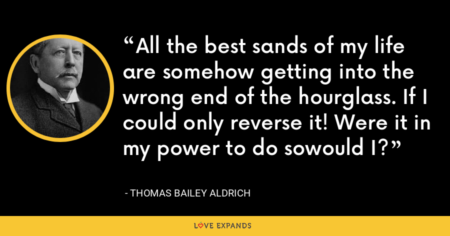 All the best sands of my life are somehow getting into the wrong end of the hourglass. If I could only reverse it! Were it in my power to do sowould I? - Thomas Bailey Aldrich