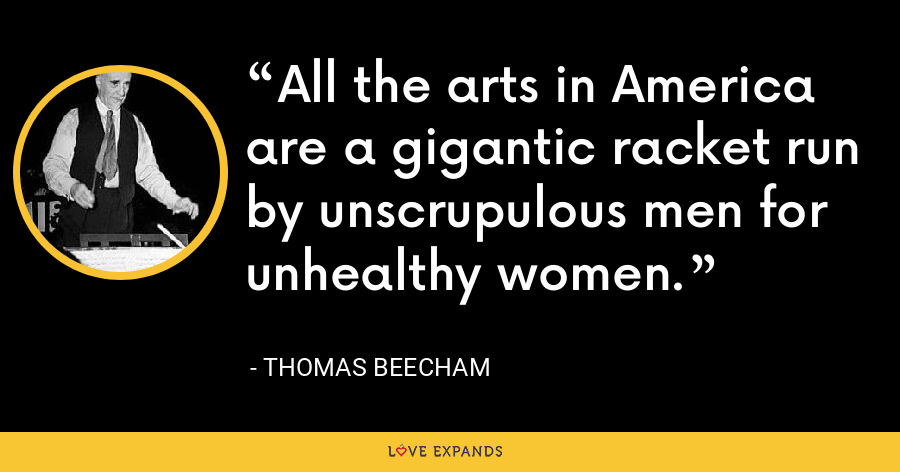 All the arts in America are a gigantic racket run by unscrupulous men for unhealthy women. - Thomas Beecham
