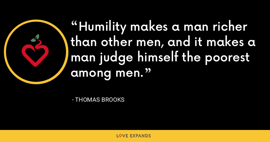 Humility makes a man richer than other men, and it makes a man judge himself the poorest among men. - Thomas Brooks