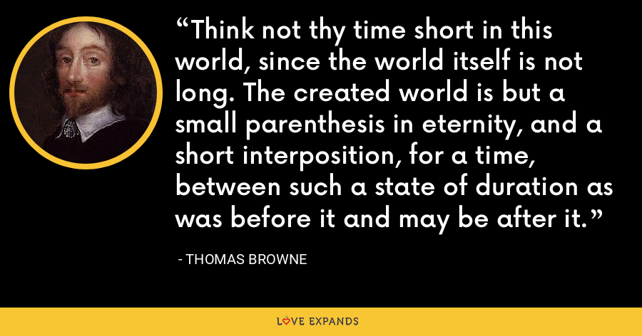 Think not thy time short in this world, since the world itself is not long. The created world is but a small parenthesis in eternity, and a short interposition, for a time, between such a state of duration as was before it and may be after it. - Thomas Browne