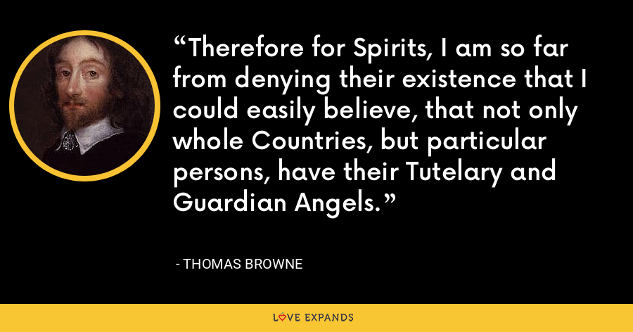 Therefore for Spirits, I am so far from denying their existence that I could easily believe, that not only whole Countries, but particular persons, have their Tutelary and Guardian Angels. - Thomas Browne
