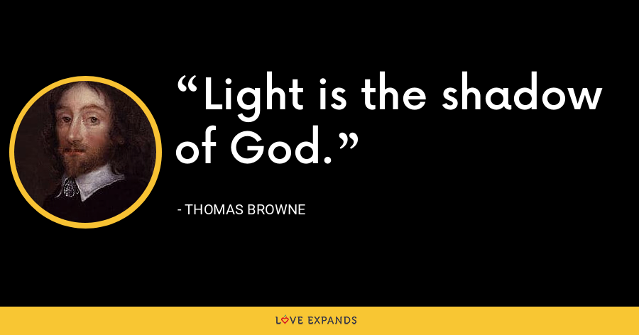 Light is the shadow of God. - Thomas Browne