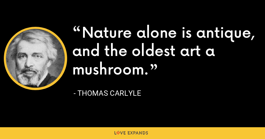 Nature alone is antique, and the oldest art a mushroom. - Thomas Carlyle