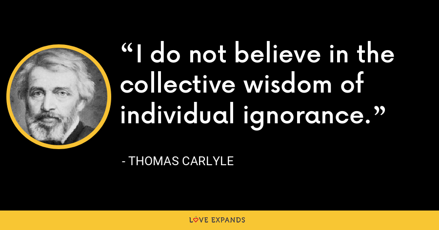 I do not believe in the collective wisdom of individual ignorance. - Thomas Carlyle