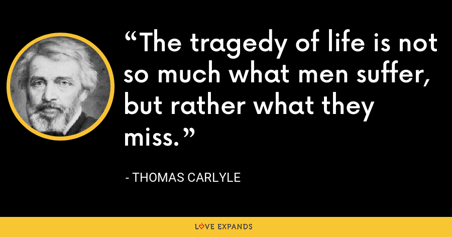 The tragedy of life is not so much what men suffer, but rather what they miss. - Thomas Carlyle