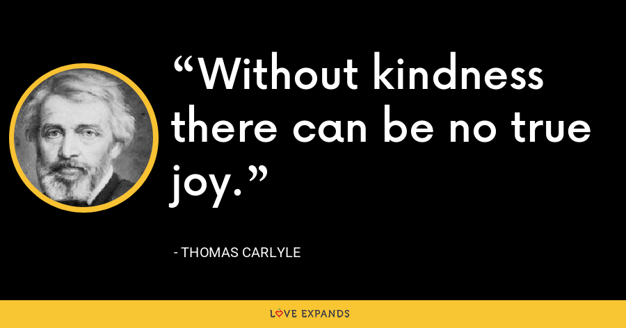 Without kindness there can be no true joy. - Thomas Carlyle