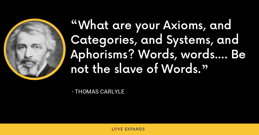 What are your Axioms, and Categories, and Systems, and Aphorisms? Words, words.... Be not the slave of Words. - Thomas Carlyle