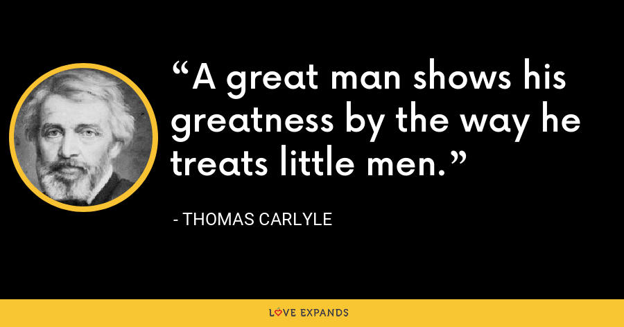A great man shows his greatness by the way he treats little men. - Thomas Carlyle