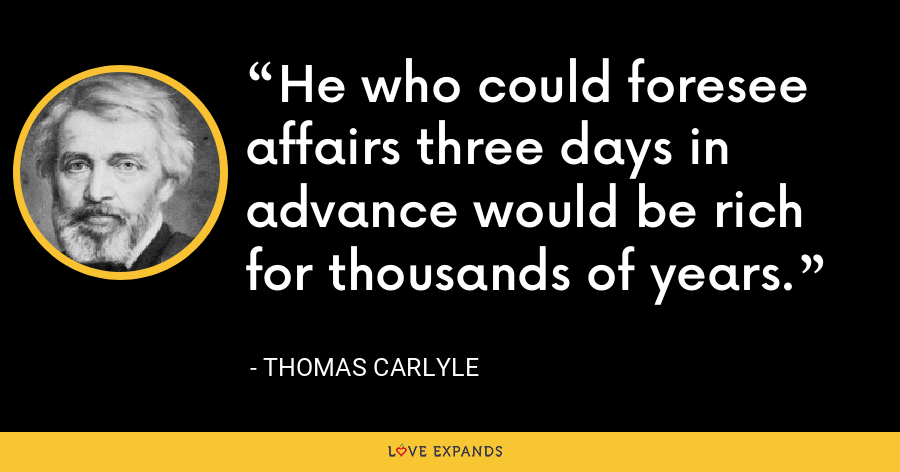 He who could foresee affairs three days in advance would be rich for thousands of years. - Thomas Carlyle
