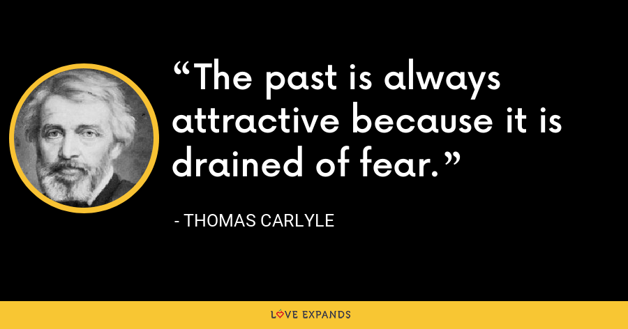 The past is always attractive because it is drained of fear. - Thomas Carlyle