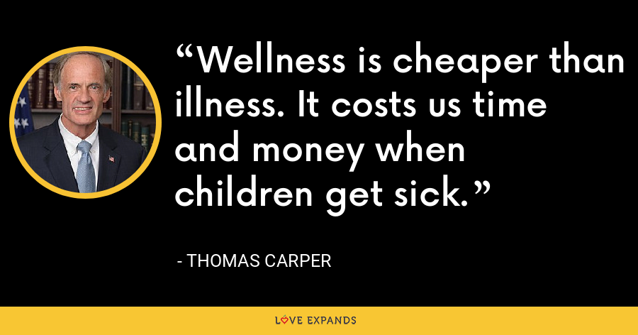 Wellness is cheaper than illness. It costs us time and money when children get sick. - Thomas Carper