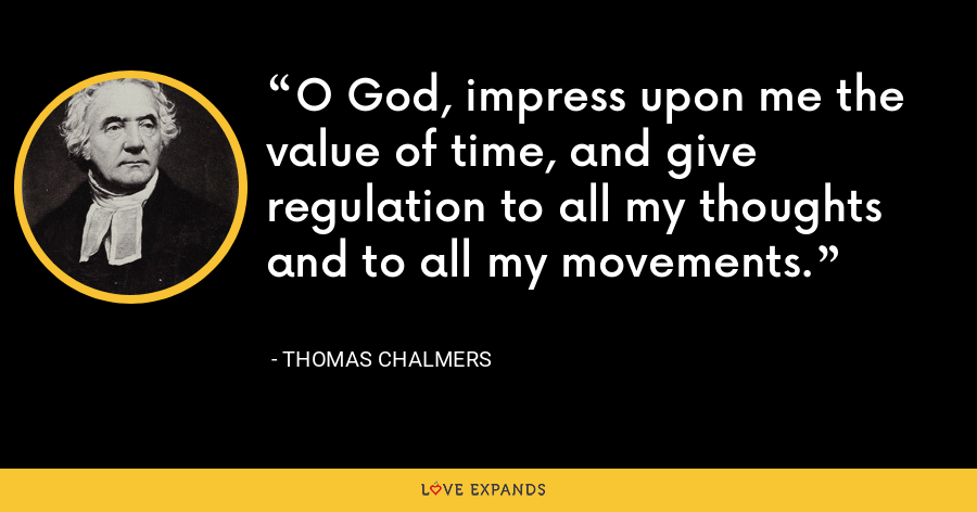 O God, impress upon me the value of time, and give regulation to all my thoughts and to all my movements. - Thomas Chalmers