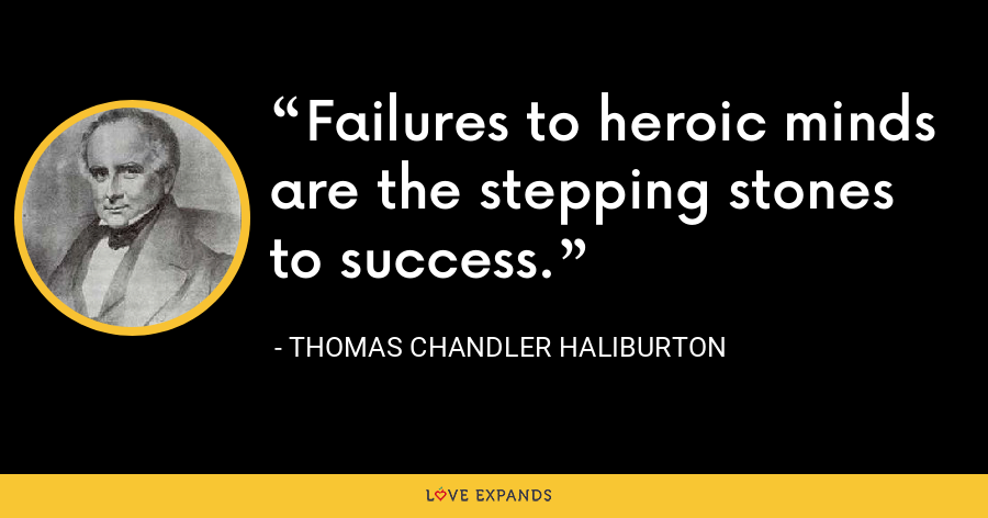 Failures to heroic minds are the stepping stones to success. - Thomas Chandler Haliburton