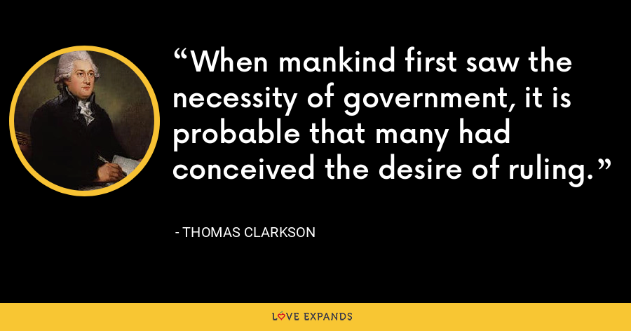 When mankind first saw the necessity of government, it is probable that many had conceived the desire of ruling. - Thomas Clarkson