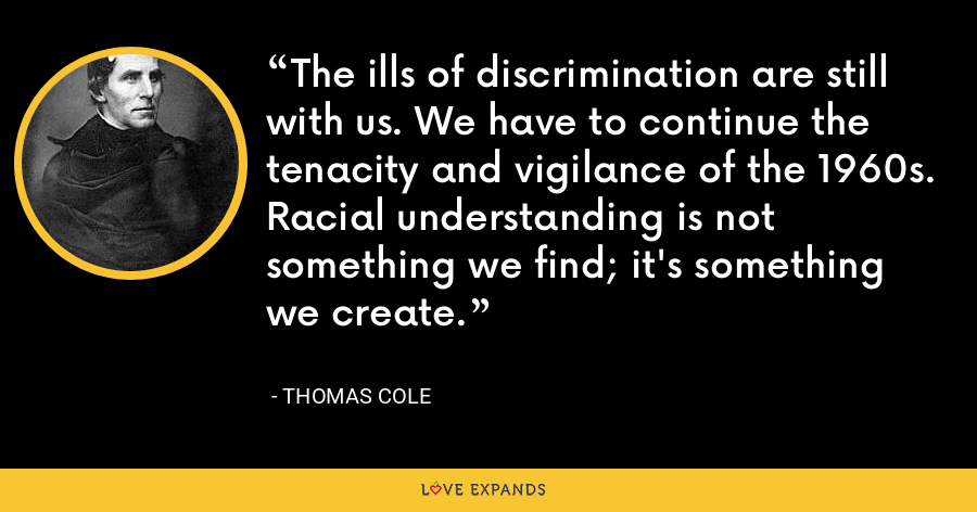 The ills of discrimination are still with us. We have to continue the tenacity and vigilance of the 1960s. Racial understanding is not something we find; it's something we create. - Thomas Cole