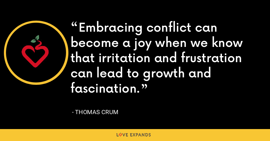 Embracing conflict can become a joy when we know that irritation and frustration can lead to growth and fascination. - Thomas Crum
