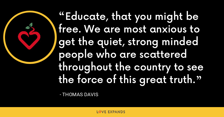Educate, that you might be free. We are most anxious to get the quiet, strong minded people who are scattered throughout the country to see the force of this great truth. - Thomas Davis