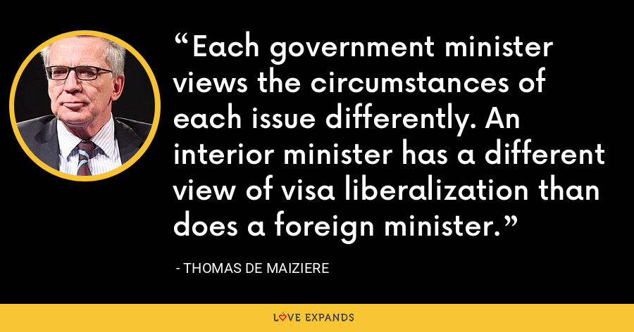 Each government minister views the circumstances of each issue differently. An interior minister has a different view of visa liberalization than does a foreign minister. - Thomas de Maiziere