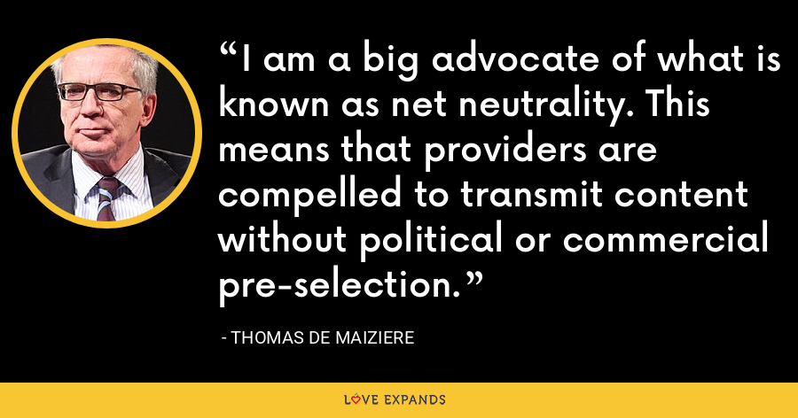 I am a big advocate of what is known as net neutrality. This means that providers are compelled to transmit content without political or commercial pre-selection. - Thomas de Maiziere