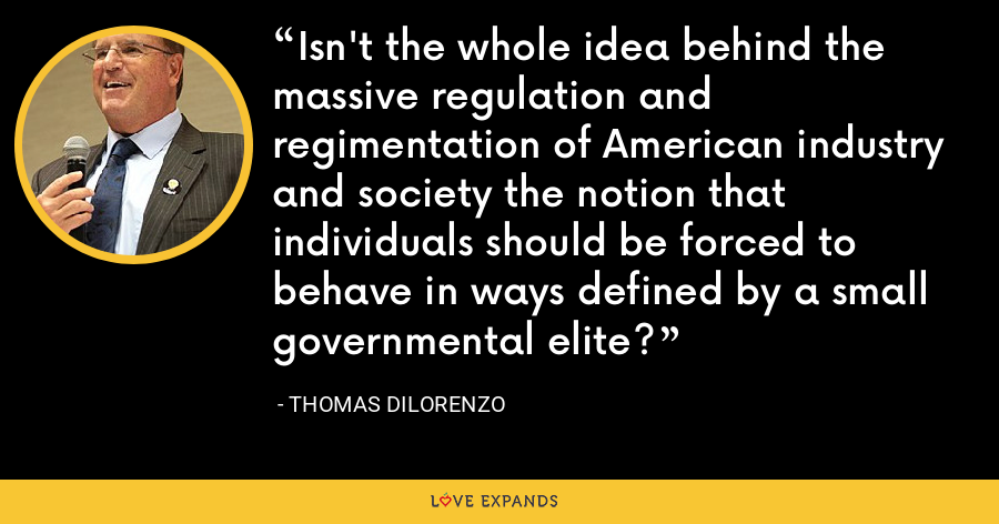 Isn't the whole idea behind the massive regulation and regimentation of American industry and society the notion that individuals should be forced to behave in ways defined by a small governmental elite? - Thomas DiLorenzo
