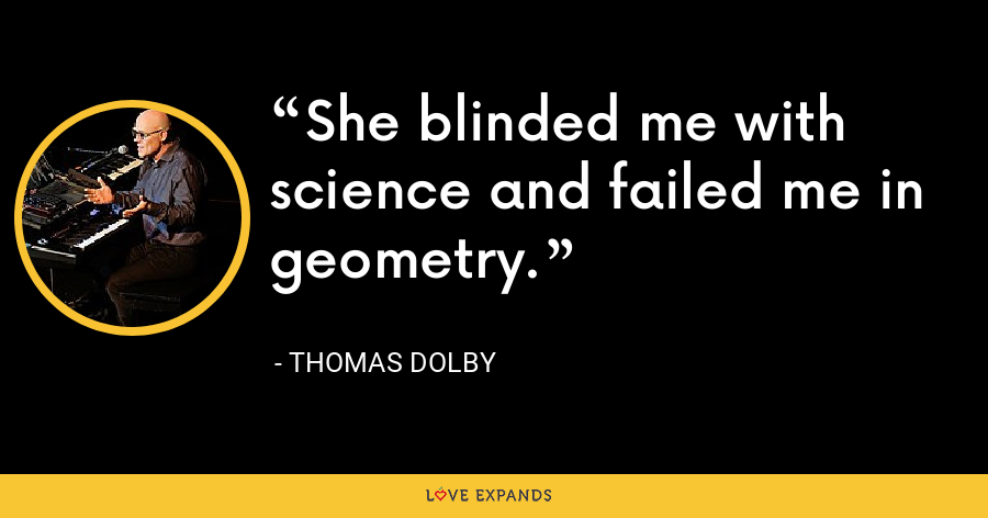 She blinded me with science and failed me in geometry. - Thomas Dolby