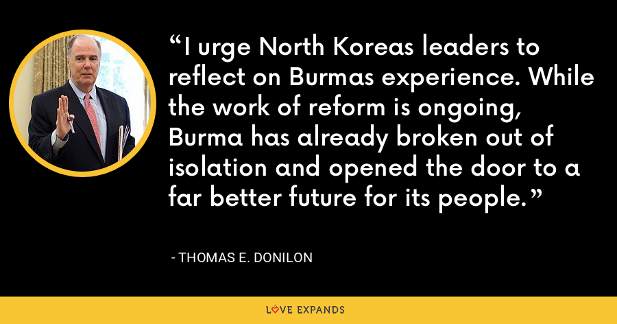 I urge North Koreas leaders to reflect on Burmas experience. While the work of reform is ongoing, Burma has already broken out of isolation and opened the door to a far better future for its people. - Thomas E. Donilon