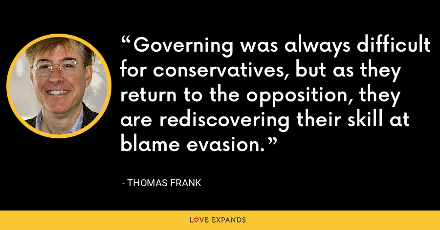 Governing was always difficult for conservatives, but as they return to the opposition, they are rediscovering their skill at blame evasion. - Thomas Frank