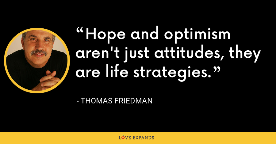 Hope and optimism aren't just attitudes, they are life strategies. - Thomas Friedman