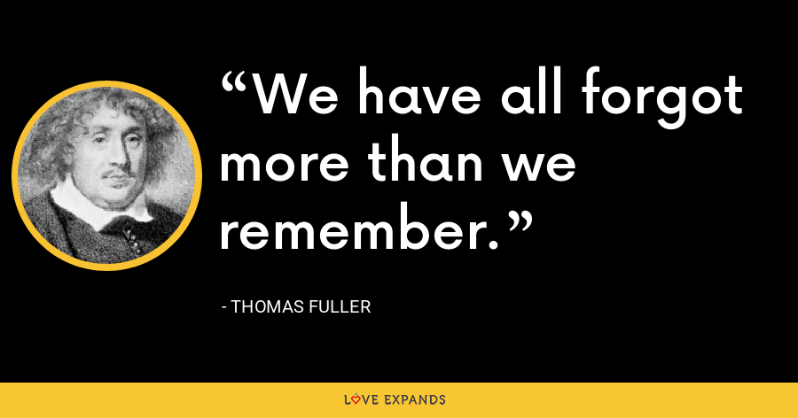 We have all forgot more than we remember. - Thomas Fuller