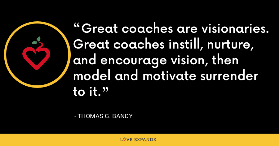 Great coaches are visionaries. Great coaches instill, nurture, and encourage vision, then model and motivate surrender to it. - Thomas G. Bandy