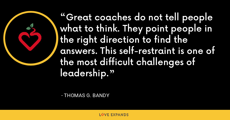 Great coaches do not tell people what to think. They point people in the right direction to find the answers. This self-restraint is one of the most difficult challenges of leadership. - Thomas G. Bandy