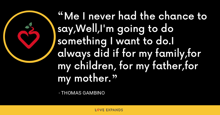 Me I never had the chance to say,Well,I'm going to do something I want to do.I always did if for my family,for my children, for my father,for my mother. - Thomas Gambino
