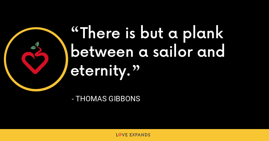 There is but a plank between a sailor and eternity. - Thomas Gibbons