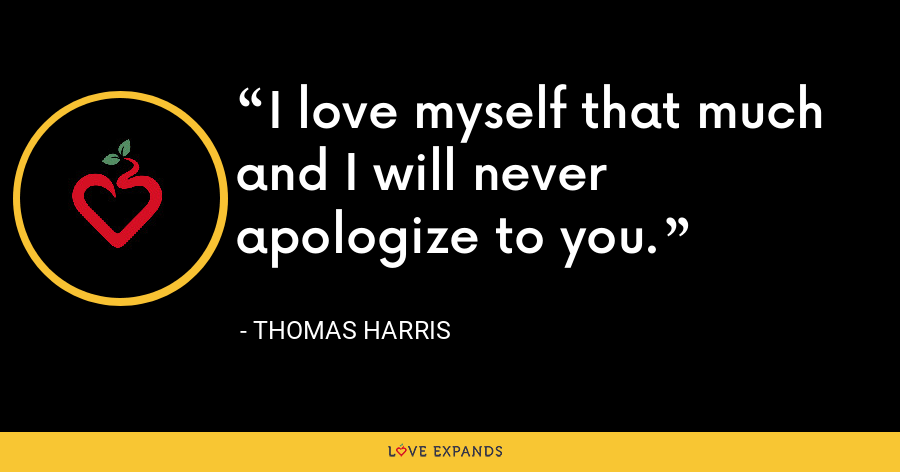 I love myself that much and I will never apologize to you. - Thomas Harris