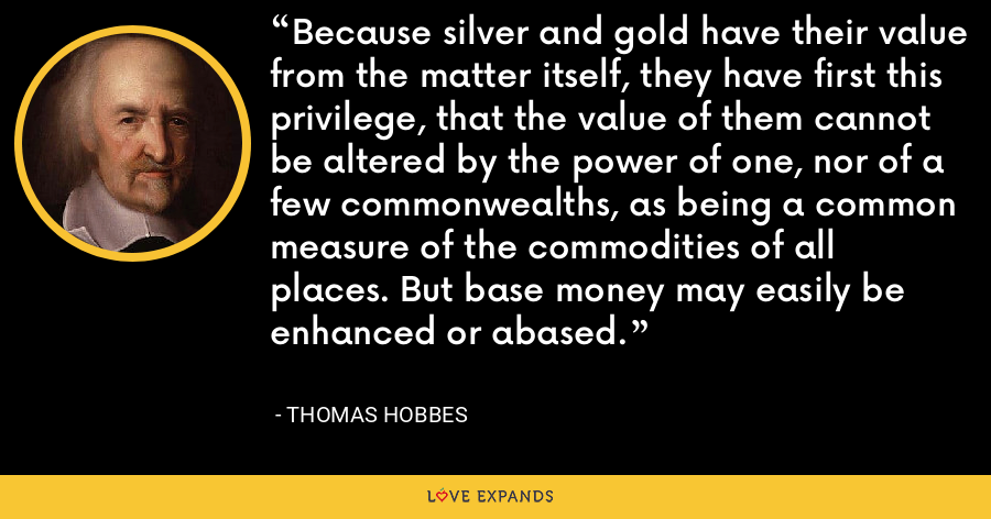 Because silver and gold have their value from the matter itself, they have first this privilege, that the value of them cannot be altered by the power of one, nor of a few commonwealths, as being a common measure of the commodities of all places. But base money may easily be enhanced or abased. - Thomas Hobbes