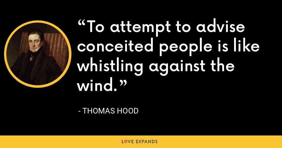 To attempt to advise conceited people is like whistling against the wind. - Thomas Hood