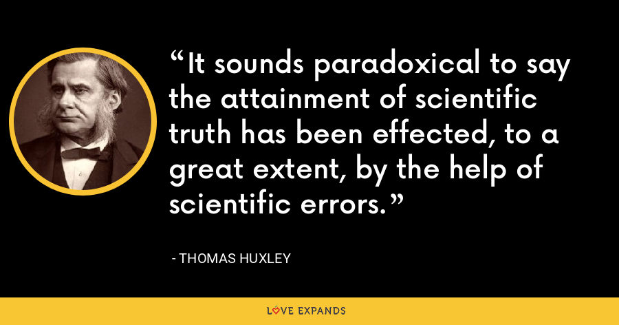 It sounds paradoxical to say the attainment of scientific truth has been effected, to a great extent, by the help of scientific errors. - Thomas Huxley