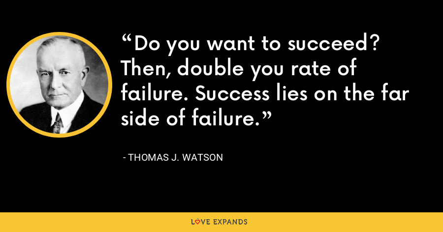 Do you want to succeed? Then, double you rate of failure. Success lies on the far side of failure. - Thomas J. Watson