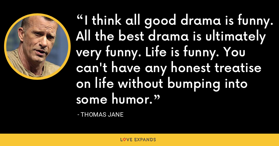 I think all good drama is funny. All the best drama is ultimately very funny. Life is funny. You can't have any honest treatise on life without bumping into some humor. - Thomas Jane