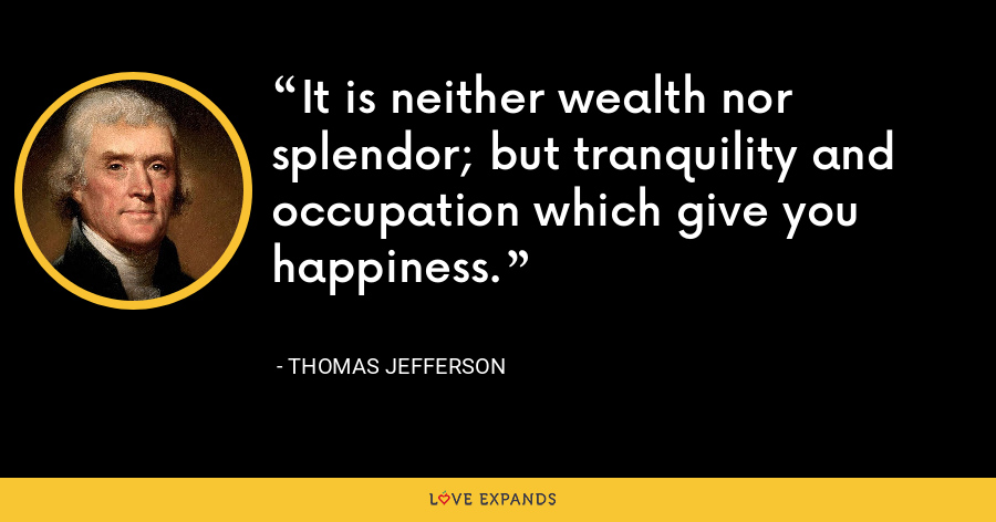 It is neither wealth nor splendor; but tranquility and occupation which give you happiness. - Thomas Jefferson