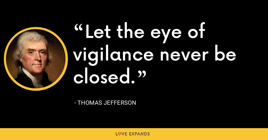 Let the eye of vigilance never be closed. - Thomas Jefferson