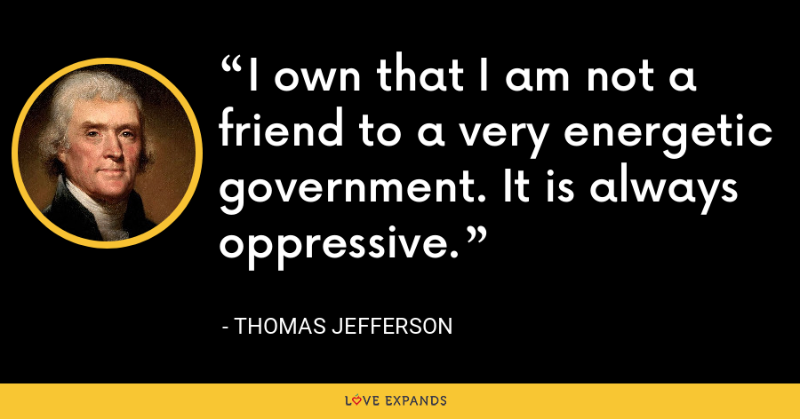 I own that I am not a friend to a very energetic government. It is always oppressive. - Thomas Jefferson