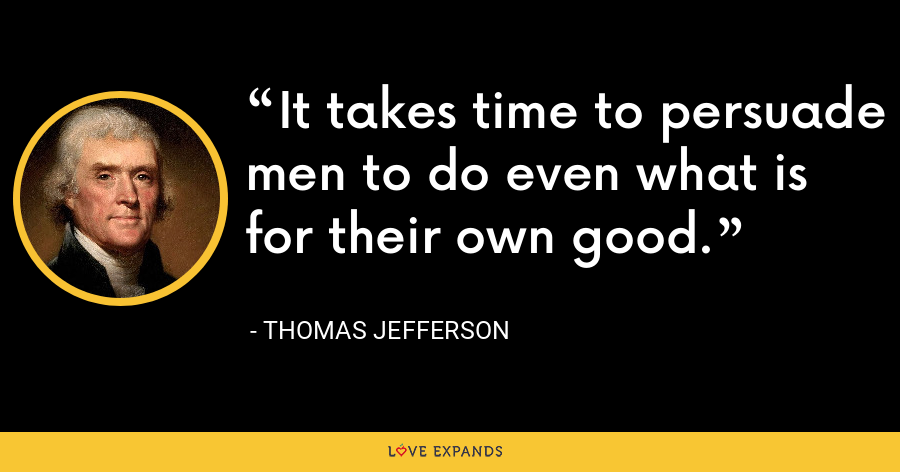 It takes time to persuade men to do even what is for their own good. - Thomas Jefferson