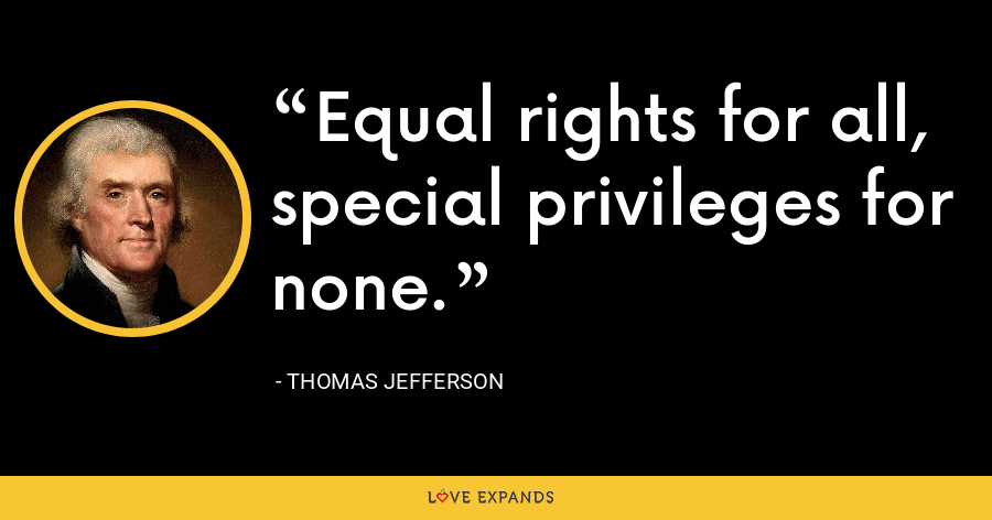 Equal rights for all, special privileges for none. - Thomas Jefferson